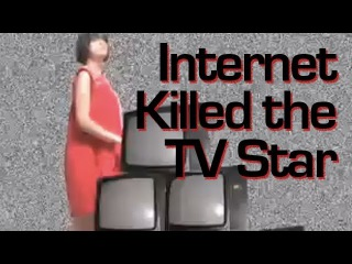 Internet Killed the TV Star