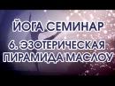 Йога Семинар 6 Эзотерическая пирамида МАСЛОУ