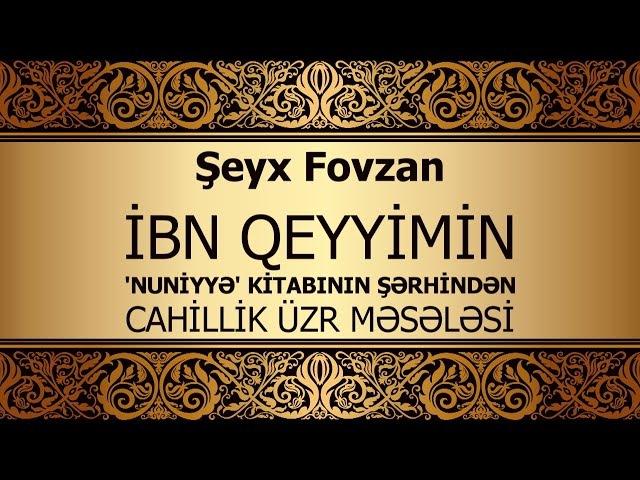 Şeyx Fovzan - İbn Qeyyimin Nuniyyə kitabının şərhindən - Cahillik üzr məsələsi