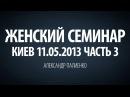 Женский семинар. Часть 3 Киев 11.05.2013 Александр Палиенко.