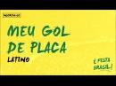 Latino   Meu Gol de Placa (É Festa Brasil)