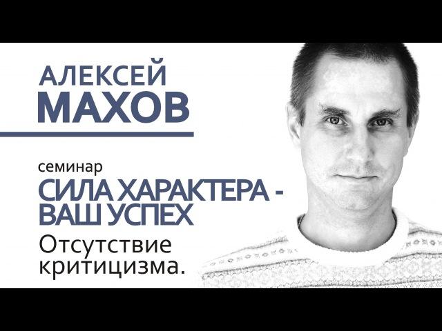 Семинар Алексея Махова Сила характера - Ваш успех. Лекция 4. Отсутствие критицизма. Челябинск.