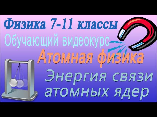 Атомная физика. Энергия связи атомных ядер. Урок 109