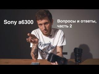 Sony a6300: Вопросы и ответы, часть 2