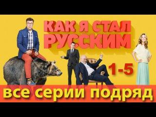 Как я стал русским - все сериии подряд - сборник 1-5 серии