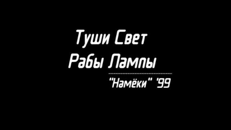 Туши Свет Рабы Лампы - Намёки '99