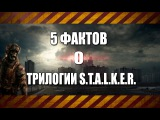 5 ФАКТОВ О ТРИЛОГИИ S.T.A.L.K.E.R.