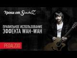 Правильное использование эффекта Wah-wah - Уроки от Sanchez - Pedalzoo
