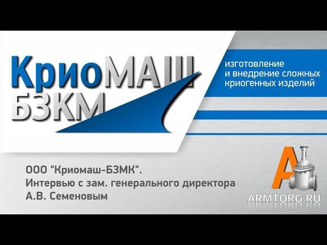 OOO Криомаш-БЗМК интервью с зам.генерального директора А.В. Семеновым порталу Armtorg.ru