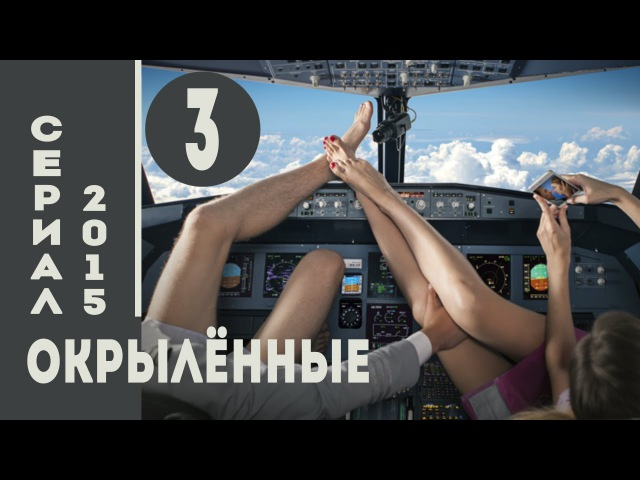 Окрылённые 2015 HD Мелодрама Комедия Серия 3