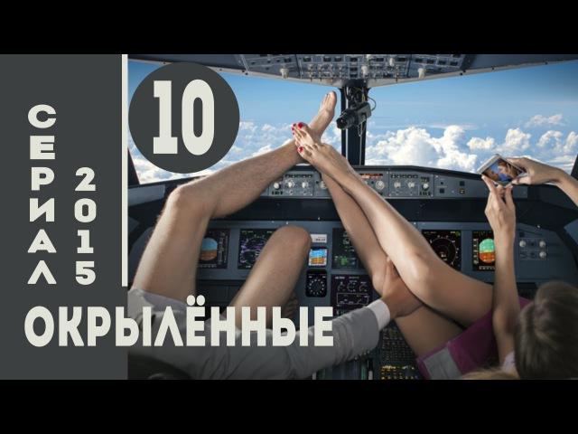 Окрылённые 2015 HD Мелодрама Комедия Серия 10