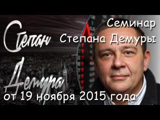 ПОЛНЫЙ ПЛАТНЫЙ Семинар Степана Демуры от 19 ноября 2015 года