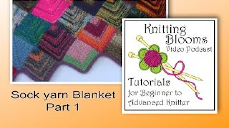 Sock Yarn Blanket Part 1 of 3 - Tutorial - Knitting Blooms