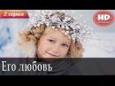 ᴴᴰЕго любовь 2 серия - Русская мелодрама / Мелодрамы HD