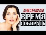 Время собирать 2014 мелодрамы русские