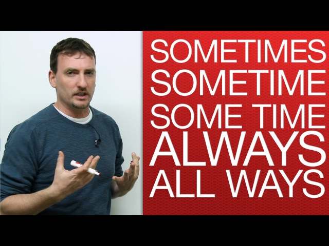 Vocabulary - sometimes, sometime, some time, always, all ways