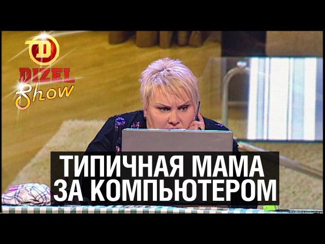Типичная мама за компьютером Дизель Шоу 2015 ЮМОР ICTV