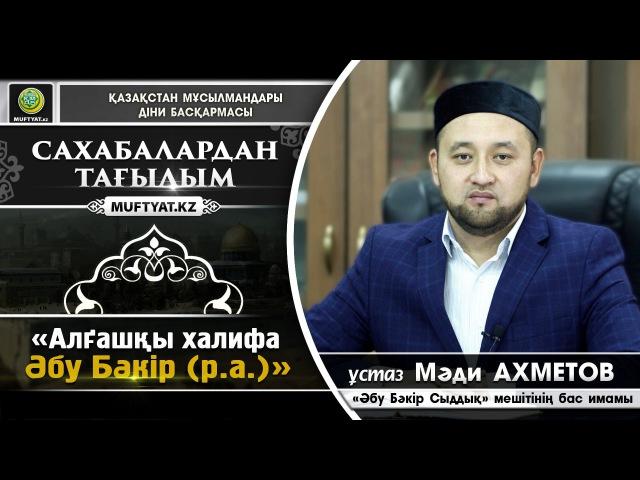 Сахабалардан тағылым: Әбу Бәкір (Оған Алла разы болсын) | Мәди Ахметов