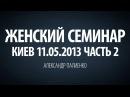 Женский семинар. Часть 2 Киев 11.05.2013 Александр Палиенко.