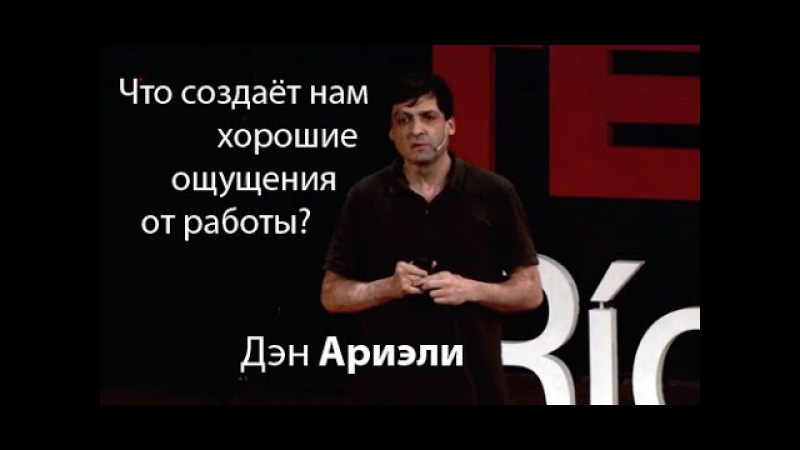 Дэн Ариэли: Что создаёт нам хорошие ощущения от работы?