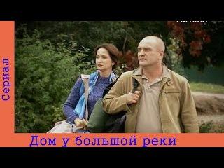 Дом у большой реки ( 11 серия ) . Мелодрама