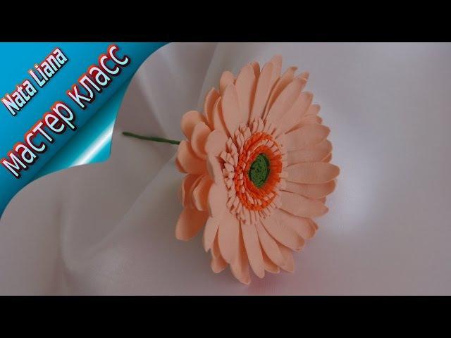 Гербера из фоамирана. Мастер класс от Nata Liana/ How to make Foam Flower / Gerbera/