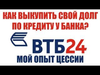 Как выкупить долг по кредиту у банка ВТБ24? | Разбираемся в цессии долга по кредиту