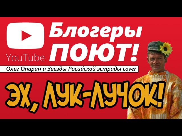 Эх, Лук-Лучок! - Блогеры ПОЮТ (Звезды российской эстрады cover)