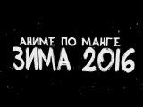 Анонс аниме-новинок, сделанных по манге! Зима 2016!