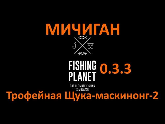 Fishing Planet(0.3.3) - Трофейная Щука-маскинонг - 2(Мичиган)