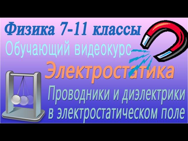 Проводники и диэлектрики в электростатическом поле. Урок 57