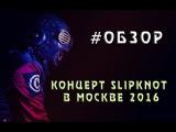 Обзор: концерт Slipknot в Москве 2016