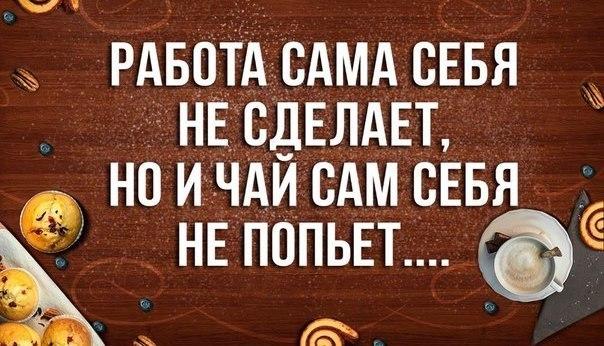 Работа сама себя не сделает но и чай сам себя не попьет