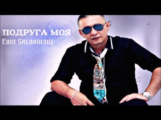 EDIK SALONIKSKI - ПОДРУГА МОЯ ( new song 2015, MP3)