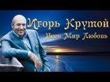 Музыка для Души-Игорь Крутой - Весь мир любовь (Микс) 2014.