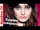 Buduschee sovershennoe film HD Russkie melodrami kino smotret online