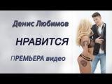 Денис Любимов - Нравится (ПРЕМЬЕРА клипа)