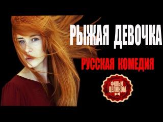 Рыжая девочка (2016).Фильмы HD / Комедия / Драма /Мелодрамы 2016 новинки