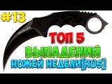 ТОП 5-ТИ ВЫПАДЕНИЙ НОЖЕЙ НЕДЕЛИ #13[Русские ютуберы]