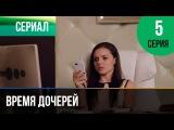 Время дочерей 5 серия - Мелодрама  Фильмы и сериалы - Русские мелодрамы