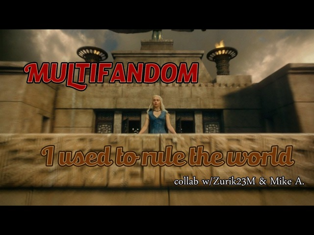 Multifandom || I Used To Rule The World (collab w/Mike A. Zurik23M)
