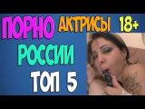 РУССКИЕ ПОРНО АКТРИСЫ ТОП 5 | 18+ ШОК