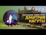HELIX Последние новости от Дмитрия Нагуты из Dubai!