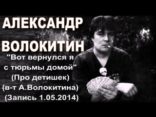 Александр Волокитин - Вот вернулся я с тюрьмы домой (Про детишек) (в-т А.Волокитина) (1.05.2014)
