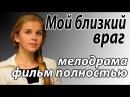 Фильм для отдыха 2015 Мoй близкий врaг Смотреть русские мелодрамы онлайн Кино Россия