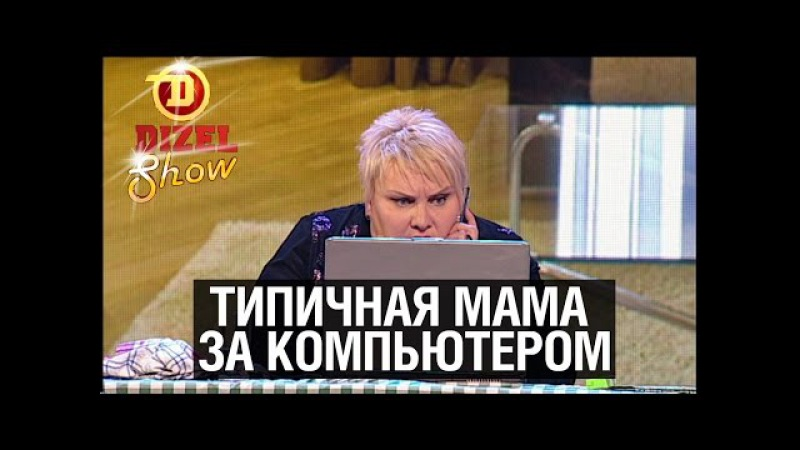 Типичная мама за компьютером — Дизель Шоу 2015   ЮМОР ICTV