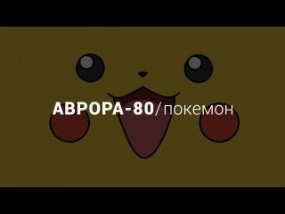АВРОРА-80 / Покемон