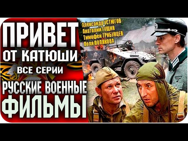 Русские фильмы 2015 - ПРИВЕТ ОТ КАТЮШИ (Все серии) ВОЕННЫЙ / БОЕВИК / Русские Военные Фильмы 2015