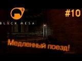 Black mesa ▓█ Прохождение █▓ Медленный поезд!! #10