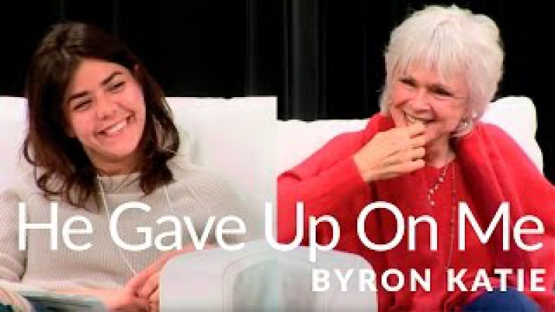 He Gave Up on Me—The Work of Byron Katie®